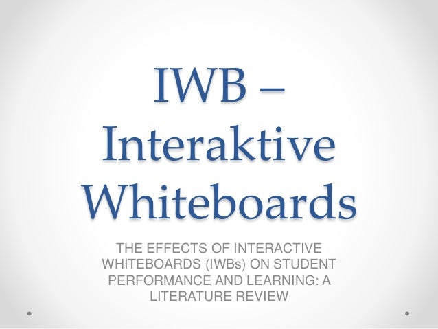 IWB – Interaktive Whiteboards THE EFFECTS OF INTERACTIVE WHITEBOARDS (IWBs) ON STUDENT PERFORMANCE AND LEARNING: A LITERAT...