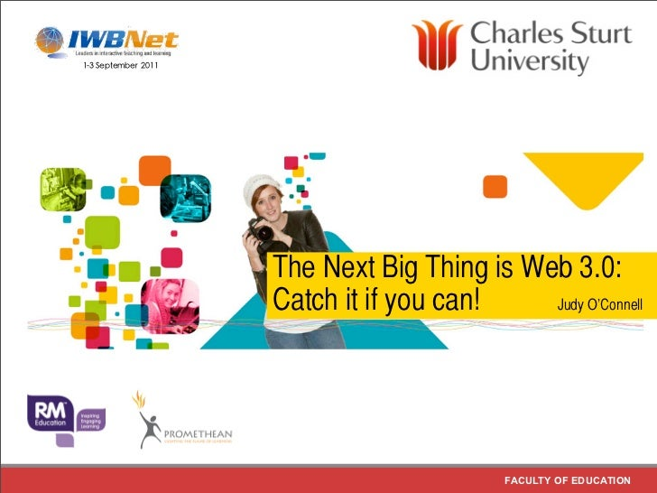 The Next Big Thing is Web 3.0:Catch it if you can!    Judy O'Connell                       FACULTY OF EDUCATION
