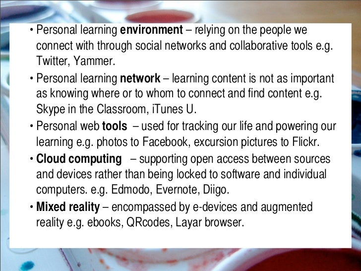 •Personal learning environment – relying on the people we   connect with through social networks and collaborative tools ...