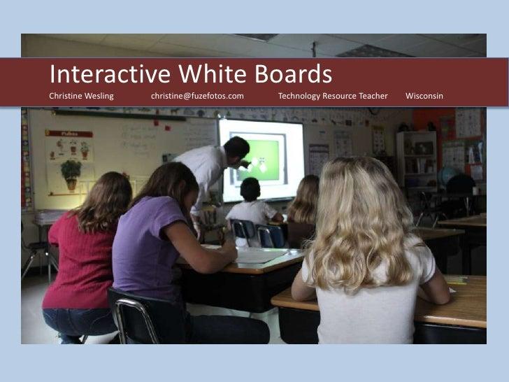 Interactive White BoardsChristine Wesling   christine@fuzefotos.com   Technology Resource Teacher   Wisconsin