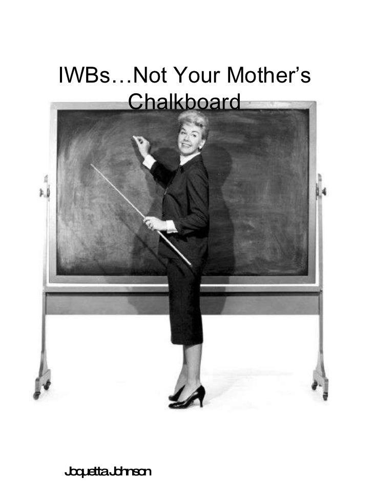 IWBs…Not Your Mother's Chalkboard Joquetta Johnson