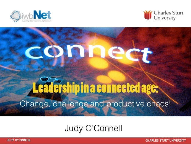 Leadership in a connected age:  Change, challenge and productive chaos!  Judy O'Connell  JUDY O'CONNELL CHARLES STURT UNIV...