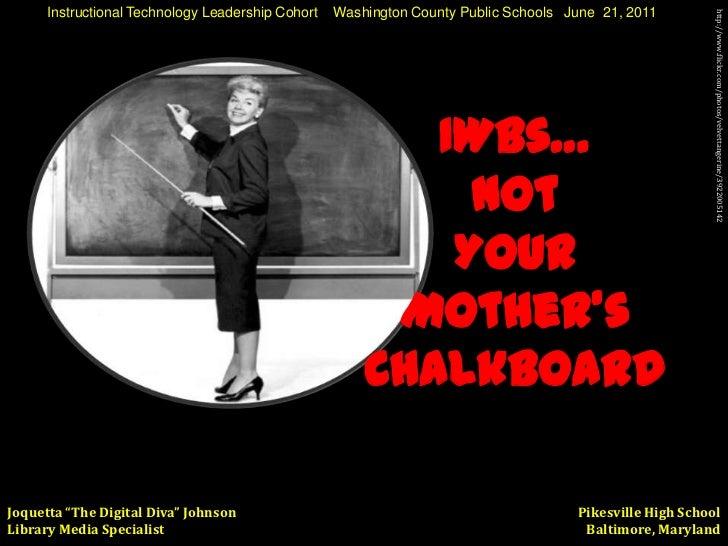 Instructional Technology Leadership Cohort    Washington County Public Schools   June  21, 2011 <br />IWBs… <br />Not <br ...