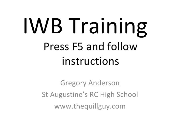IWB Training  Press F5 and follow instructions Gregory Anderson St Augustine's RC High School www.thequillguy.com