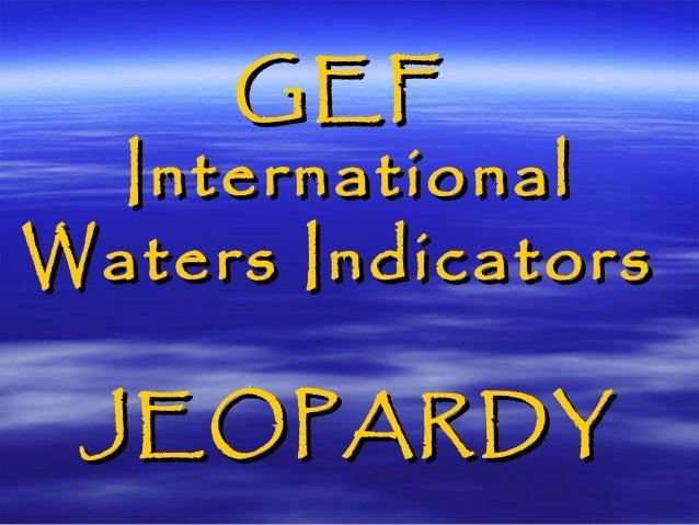 GEFGEF InternationalInternational Waters IndicatorsWaters Indicators JEOPARDYJEOPARDY