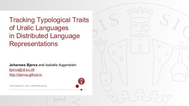 Johannes Bjerva and Isabelle Augenstein bjerva@di.ku.dk http://bjerva.github.io Tracking Typological Traits of Uralic Lang...