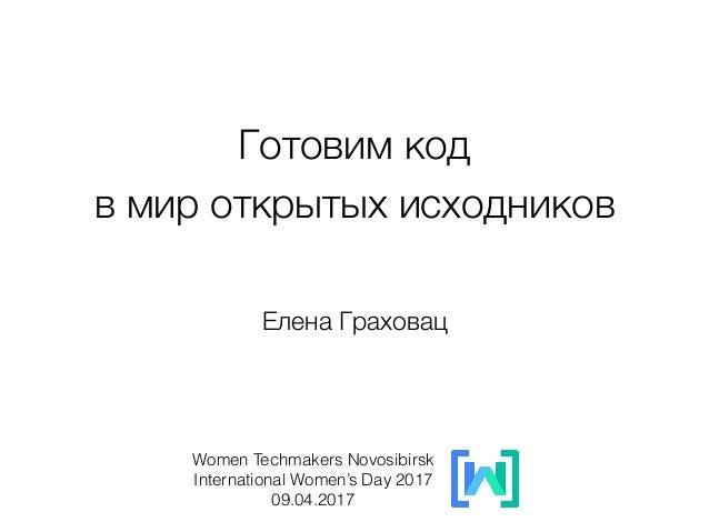 Готовим код  в мир открытых исходников Women Techmakers Novosibirsk International Women's Day 2017 09.04.2017 Елена Гра...