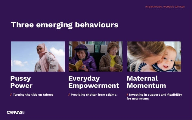 INTERNATIONAL WOMEN'S DAY 2020 Three emerging behaviours Pussy Power / Turning the tide on taboos Everyday Empowerment / P...