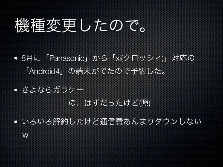 機種変更したので。8月に「Panasonic」から「xi(クロッシィ)」対応の「Android4」の端末がでたので予約した。さよならガラケーの、はずだったけど(照)いろいろ解約したけど通信費あんまりダウンしないw