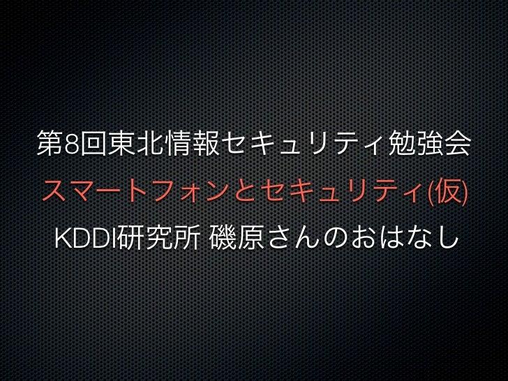 第8回東北情報セキュリティ勉強会スマートフォンとセキュリティ(仮)KDDI研究所 磯原さんのおはなし