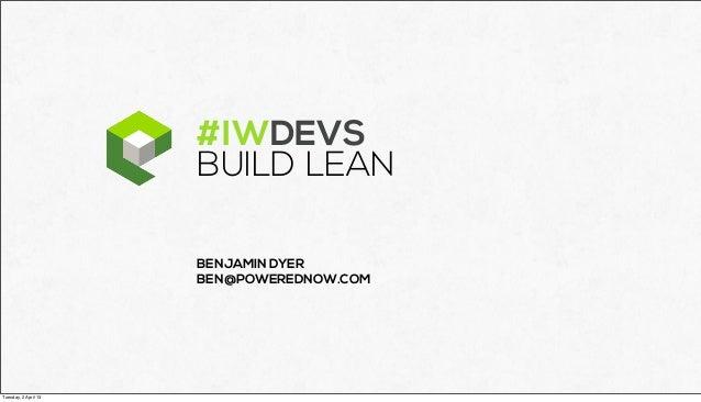 #IWDEVS                      BUILD LEAN                      BENJAMIN DYER                      BEN@POWEREDNOW.COMTuesday,...