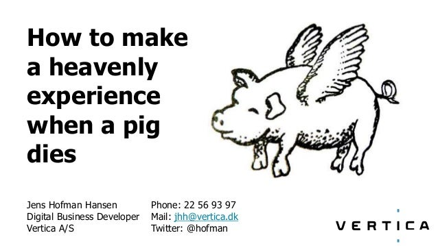 How to make a heavenly experience when a pig dies Jens Hofman Hansen Digital Business Developer Vertica A/S Phone: 22 56 9...