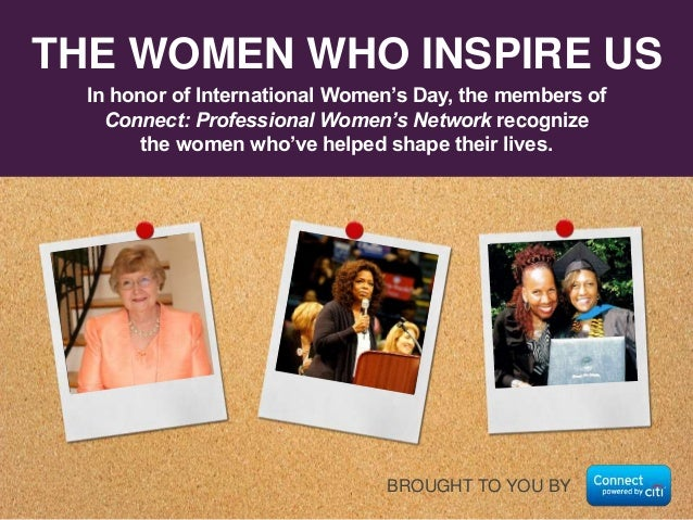 THE WOMEN WHO INSPIRE US In honor of International Women's Day, the members of Connect: Professional Women's Network recog...