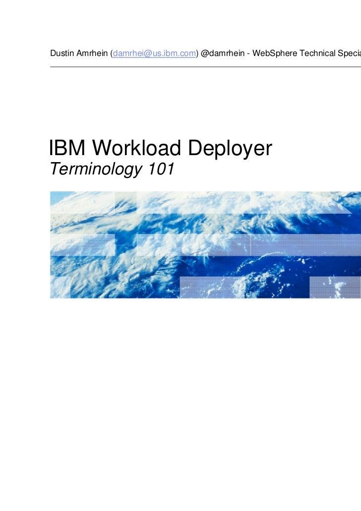 Dustin Amrhein (damrhei@us.ibm.com) @damrhein - WebSphere Technical SpecialistIBM Workload DeployerTerminology 101        ...
