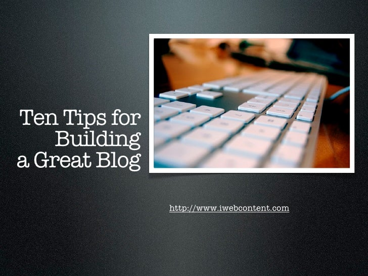 Ten Tips for     Building a Great Blog                http://www.iwebcontent.com