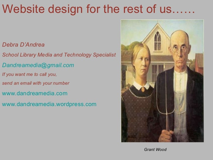 Website design for the rest of us…… Debra D'Andrea School Library Media and Technology Specialist [email_address] If you w...