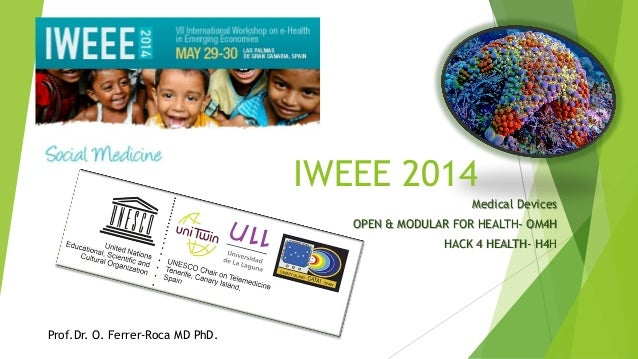 Medical Devices OPEN & MODULAR FOR HEALTH- OM4H HACK 4 HEALTH- H4H Prof.Dr. O. Ferrer-Roca MD PhD. IWEEE 2014