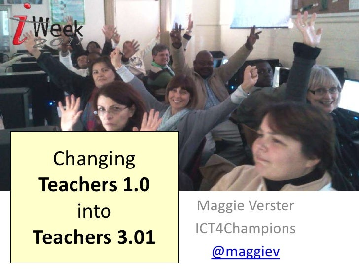 Changing Teachers 1.0 into Teachers 3.01<br />Maggie Verster<br />ICT4Champions<br />@maggiev<br />