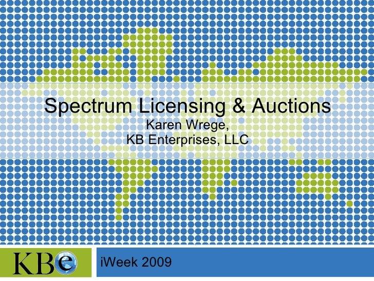 Spectrum Licensing & Auctions Karen Wrege, KB Enterprises, LLC iWeek 2009
