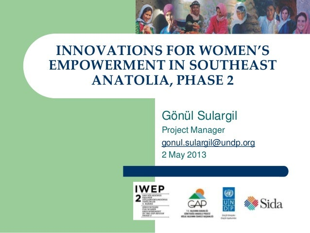 INNOVATIONS FOR WOMEN'S EMPOWERMENT IN SOUTHEAST ANATOLIA, PHASE 2 Gönül Sulargil Project Manager gonul.sulargil@undp.org ...