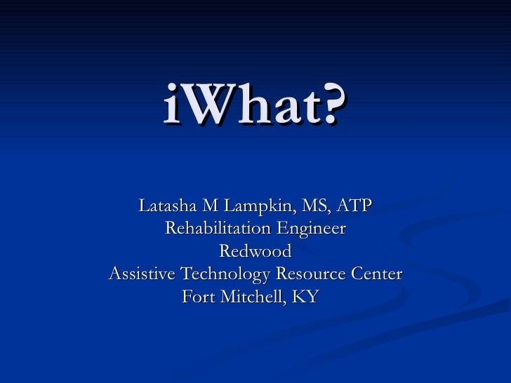 iWhat? Latasha M Lampkin, MS, ATP Rehabilitation Engineer Redwood Assistive Technology Resource Center Fort Mitchell, KY
