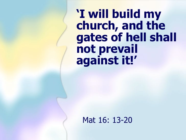 'I will build mychurch, and thegates of hell shallnot prevailagainst it!' Mat 16: 13-20