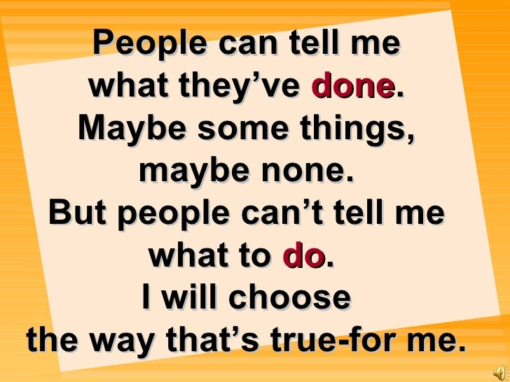 People can tell me what they've   done . Maybe some things, maybe none. But people can't tell me what to  do .  I will cho...