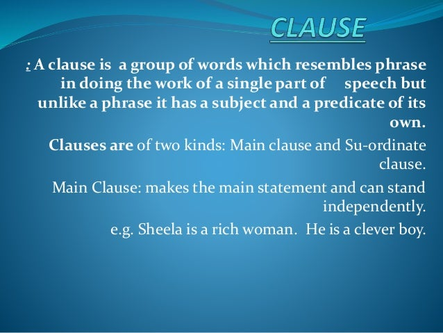 : A clause is a group of words which resembles phrase in doing the work of a single part of speech but unlike a phrase it ...