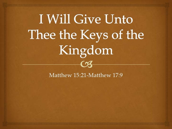 I Will Give Unto Thee the Keys of the Kingdom<br />Matthew 15:21-Matthew 17:9<br /><br />