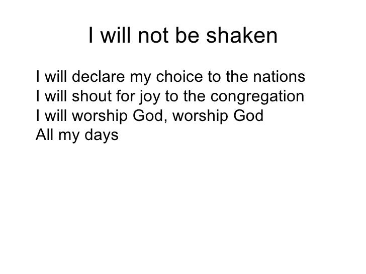 I will not be shaken <ul><li>I will declare my choice to the nations I will shout for joy to the congregation I will worsh...