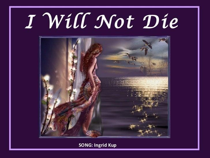 I Will Not Die  SONG: Ingrid Kup