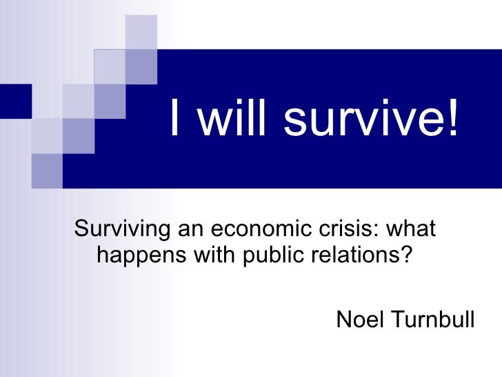 I will survive! Surviving an economic crisis: what happens with public relations? Noel Turnbull