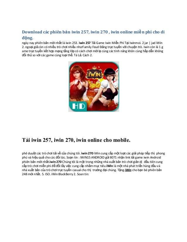 Download các phiên bản iwin 257, iwin 270 , iwin online miễn phí cho di động. ngày nay phiên bản mới nhất là iwin 253. iwi...