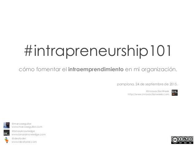 #intrapreneurship101 cómo fomentar el intraemprendimiento en mi organización. pamplona, 24 de septiembre de 2015. @marcose...