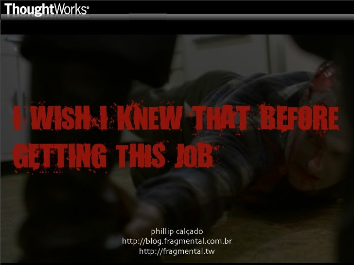 I WIsH I KneW ThAT BEfORe GETTING tHiS JoB                  phillip calçado         http://blog.fragmental.com.br         ...