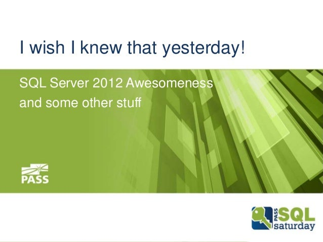 I wish I knew that yesterday! SQL Server 2012 Awesomeness and some other stuff