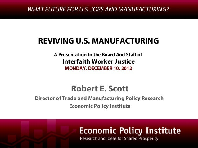 WHAT FUTURE FOR U.S. JOBS AND MANUFACTURING?   REVIVING U.S. MANUFACTURING         A Presentation to the Board And Staff o...