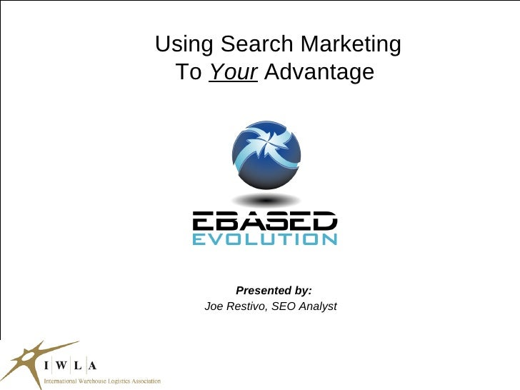 Using Search Marketing To  Your  Advantage Presented by: Joe Restivo, SEO Analyst