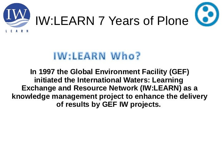 IW:LEARN 7 Years of Plone    In 1997 the Global Environment Facility (GEF)     initiated the International Waters: Learnin...