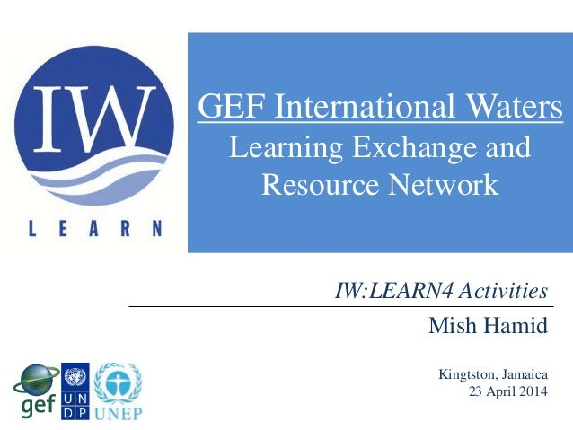 GEF International Waters Learning Exchange and Resource Network Mish Hamid Kingtston, Jamaica 23 April 2014 IW:LEARN4 Acti...