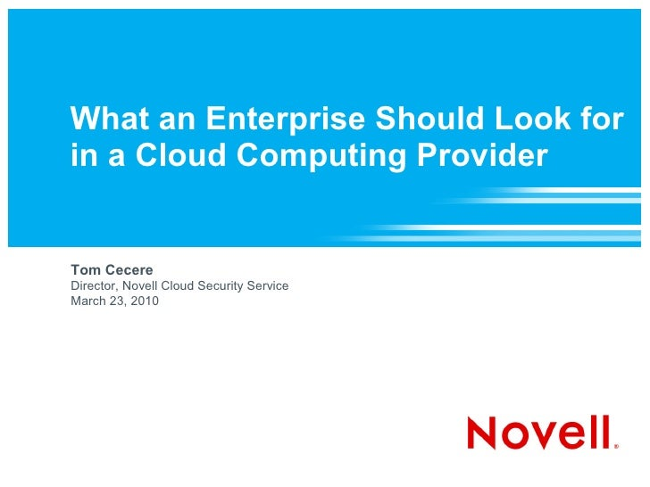 What an Enterprise Should Look for in a Cloud Computing Provider   Tom Cecere Director, Novell Cloud Security Service Marc...