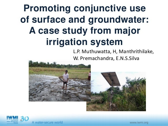 Promoting conjunctive use of surface and groundwater: A case study from major irrigation system L.P. Muthuwatta, H, Manthr...