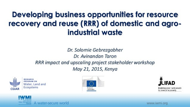 Developing business opportunities for resource recovery and reuse (RRR) of domestic and agro- industrial waste Dr. Solomie...