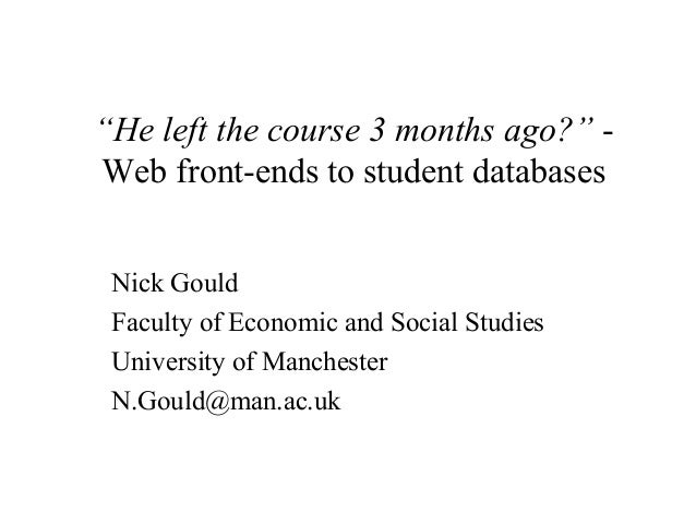 """""""He left the course 3 months ago?"""" - Web front-ends to student databases Nick Gould Faculty of Economic and Social Studies..."""
