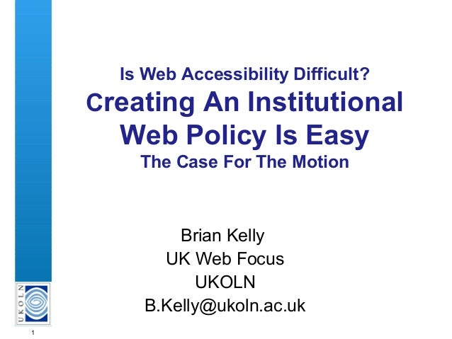 1 Is Web Accessibility Difficult? Creating An Institutional Web Policy Is Easy The Case For The Motion Brian Kelly UK Web ...