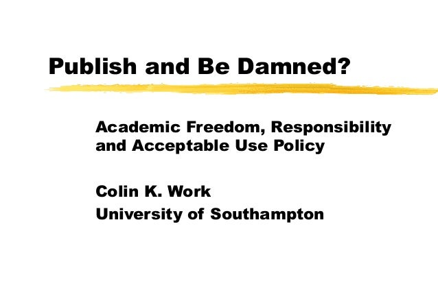 Publish and Be Damned? Academic Freedom, Responsibility and Acceptable Use Policy Colin K. Work University of Southampton