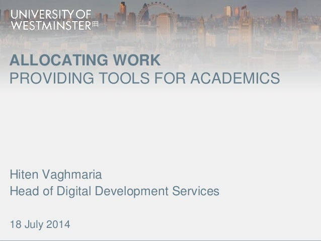 ALLOCATING WORK PROVIDING TOOLS FOR ACADEMICS Hiten Vaghmaria Head of Digital Development Services 18 July 2014