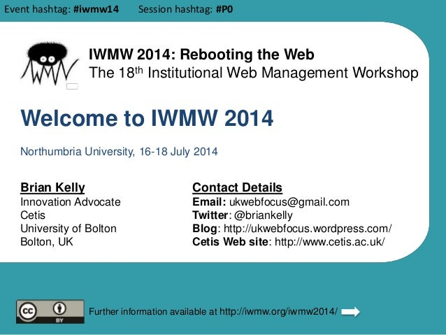 Welcome to IWMW 2014 Brian Kelly Innovation Advocate Cetis University of Bolton Bolton, UK Contact Details Email: ukwebfoc...