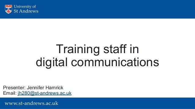 Training staff in digital communications Presenter: Jennifer Hamrick Email: jh280@st-andrews.ac.uk