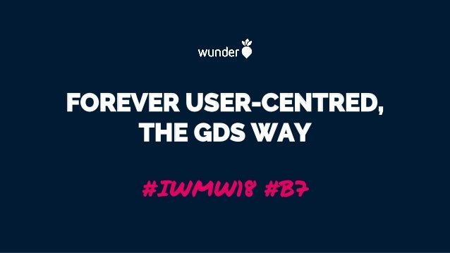 FOREVER USER-CENTRED, THE GDS WAY #IWMW18 #B7